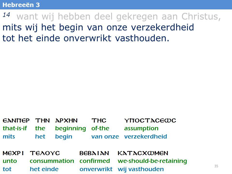 35 Hebreeën 3 14 want wij hebben deel gekregen aan Christus, mits wij het begin van onze verzekerdheid tot het einde onverwrikt vasthouden.