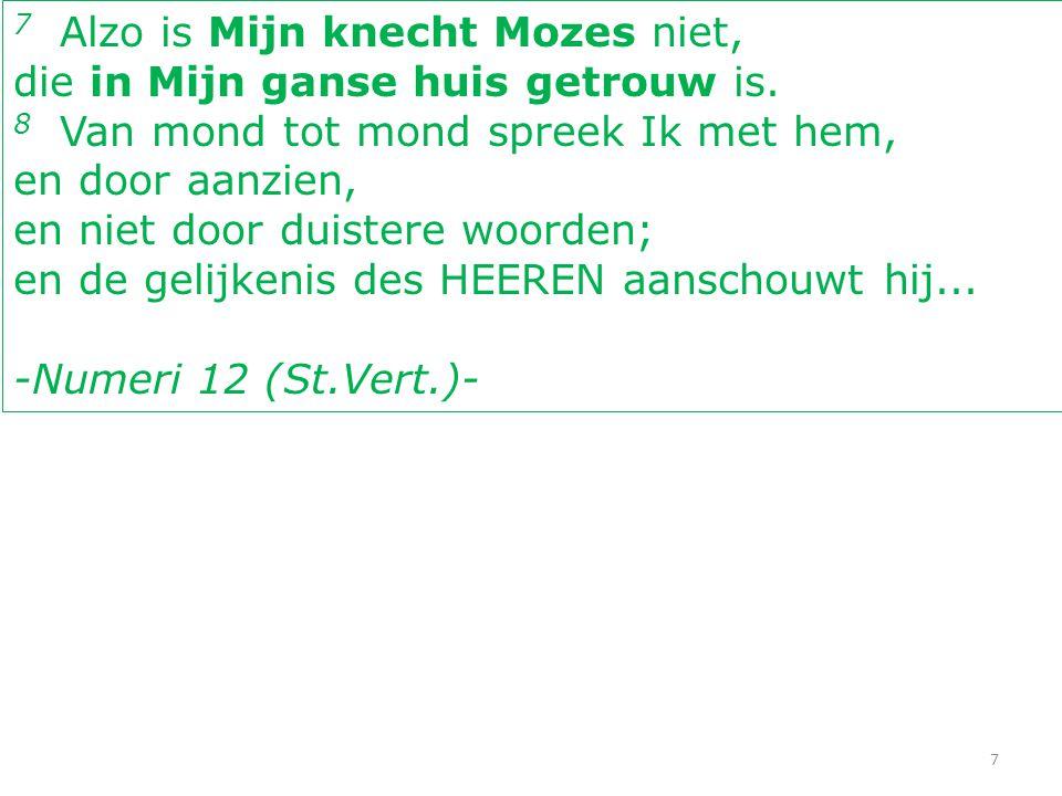7 7 Alzo is Mijn knecht Mozes niet, die in Mijn ganse huis getrouw is. 8 Van mond tot mond spreek Ik met hem, en door aanzien, en niet door duistere w