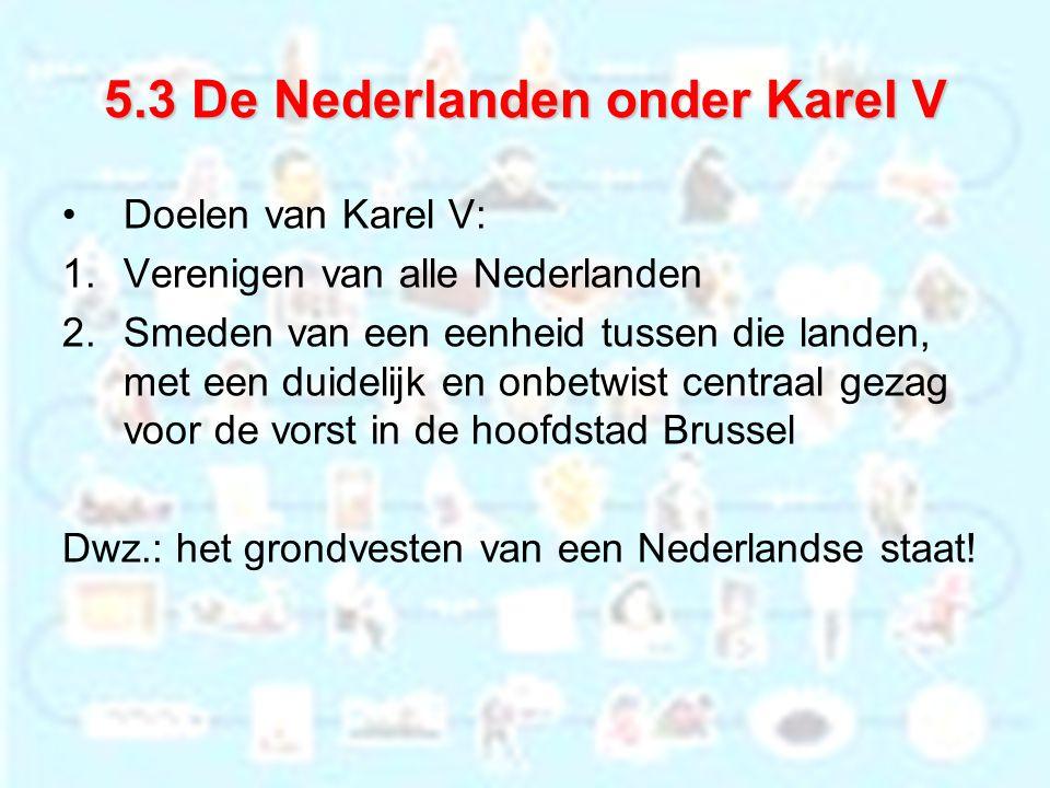 5.3 De Nederlanden onder Karel V Doelen van Karel V: 1.Verenigen van alle Nederlanden 2.Smeden van een eenheid tussen die landen, met een duidelijk en onbetwist centraal gezag voor de vorst in de hoofdstad Brussel Dwz.: het grondvesten van een Nederlandse staat!