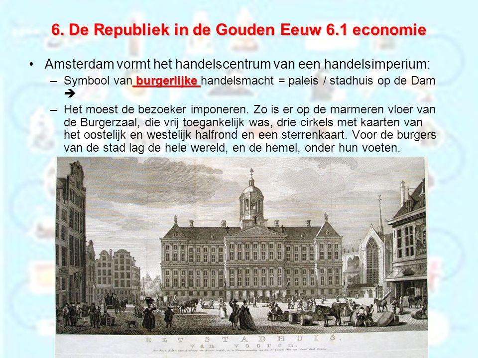 6. De Republiek in de Gouden Eeuw 6.1 economie Amsterdam vormt het handelscentrum van een handelsimperium: burgerlijke –Symbool van burgerlijke handel