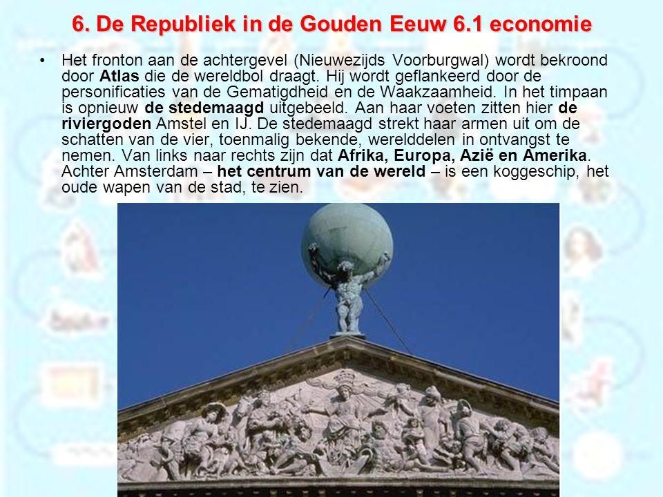 6. De Republiek in de Gouden Eeuw 6.1 economie Het fronton aan de achtergevel (Nieuwezijds Voorburgwal) wordt bekroond door Atlas die de wereldbol dra