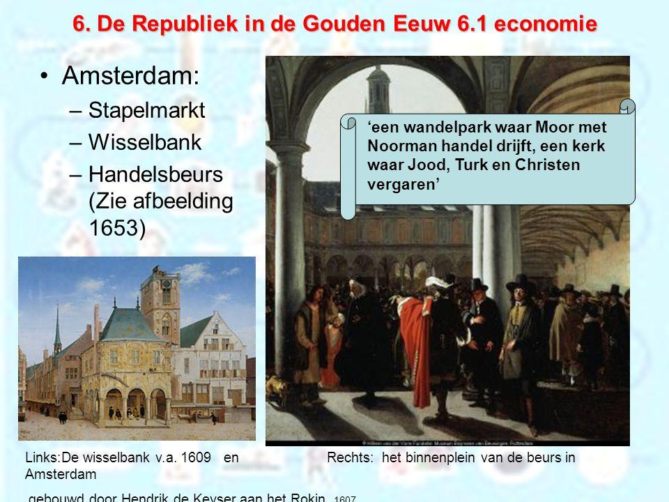 6. De Republiek in de Gouden Eeuw 6.1 economie Amsterdam: –Stapelmarkt –Wisselbank –Handelsbeurs (Zie afbeelding 1653) Links:De wisselbank v.a. 1609 e