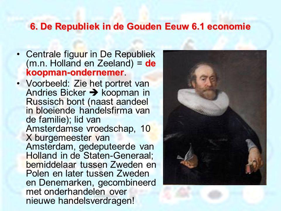 6. De Republiek in de Gouden Eeuw 6.1 economie de koopman-ondernemerCentrale figuur in De Republiek (m.n. Holland en Zeeland) = de koopman-ondernemer.