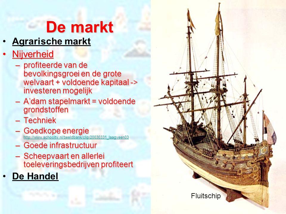 De markt Agrarische markt NijverheidNijverheid –profiteerde van de bevolkingsgroei en de grote welvaart + voldoende kapitaal -> investeren mogelijk –A'dam stapelmarkt = voldoende grondstoffen –Techniek –Goedkope energie http://www.schooltv.nl/beeldbank/clip/20030331_laagveen03 http://www.schooltv.nl/beeldbank/clip/20030331_laagveen03 –Goede infrastructuur –Scheepvaart en allerlei toeleveringsbedrijven profiteert De Handel Fluitschip