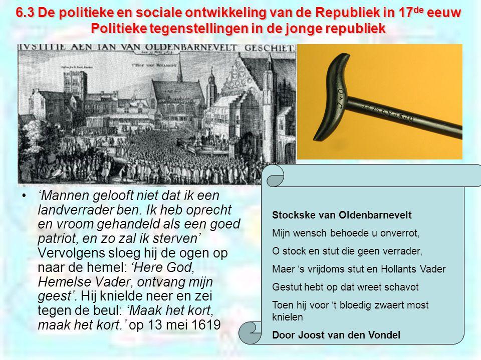 6.3 De politieke en sociale ontwikkeling van de Republiek in 17 de eeuw Politieke tegenstellingen in de jonge republiek 'Mannen gelooft niet dat ik een landverrader ben.