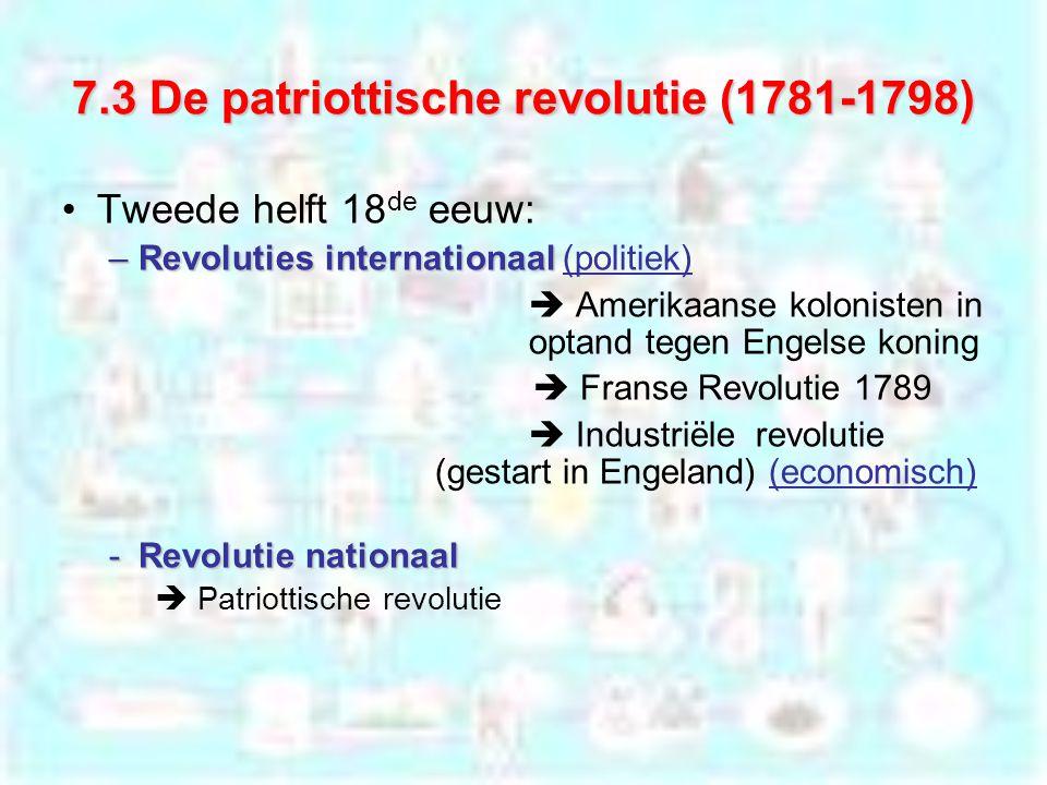 7.3 De patriottische revolutie (1781-1798) Tweede helft 18 de eeuw: –Revoluties internationaal –Revoluties internationaal (politiek)  Amerikaanse kolonisten in optand tegen Engelse koning  Franse Revolutie 1789  Industriële revolutie (gestart in Engeland) (economisch) -Revolutie nationaal  Patriottische revolutie