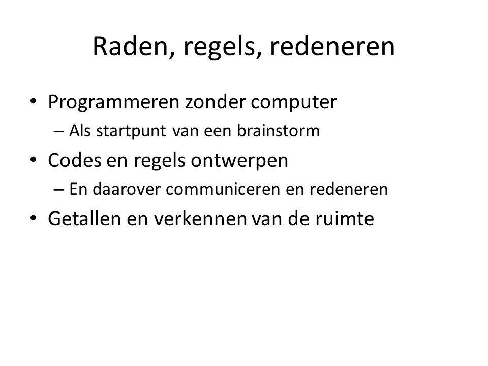 Raden, regels, redeneren Programmeren zonder computer – Als startpunt van een brainstorm Codes en regels ontwerpen – En daarover communiceren en reden