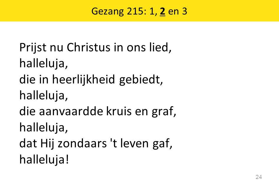 Prijst nu Christus in ons lied, halleluja, die in heerlijkheid gebiedt, halleluja, die aanvaardde kruis en graf, halleluja, dat Hij zondaars 't leven