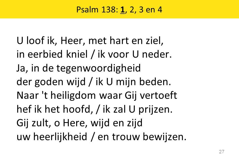 U loof ik, Heer, met hart en ziel, in eerbied kniel / ik voor U neder. Ja, in de tegenwoordigheid der goden wijd / ik U mijn beden. Naar 't heiligdom