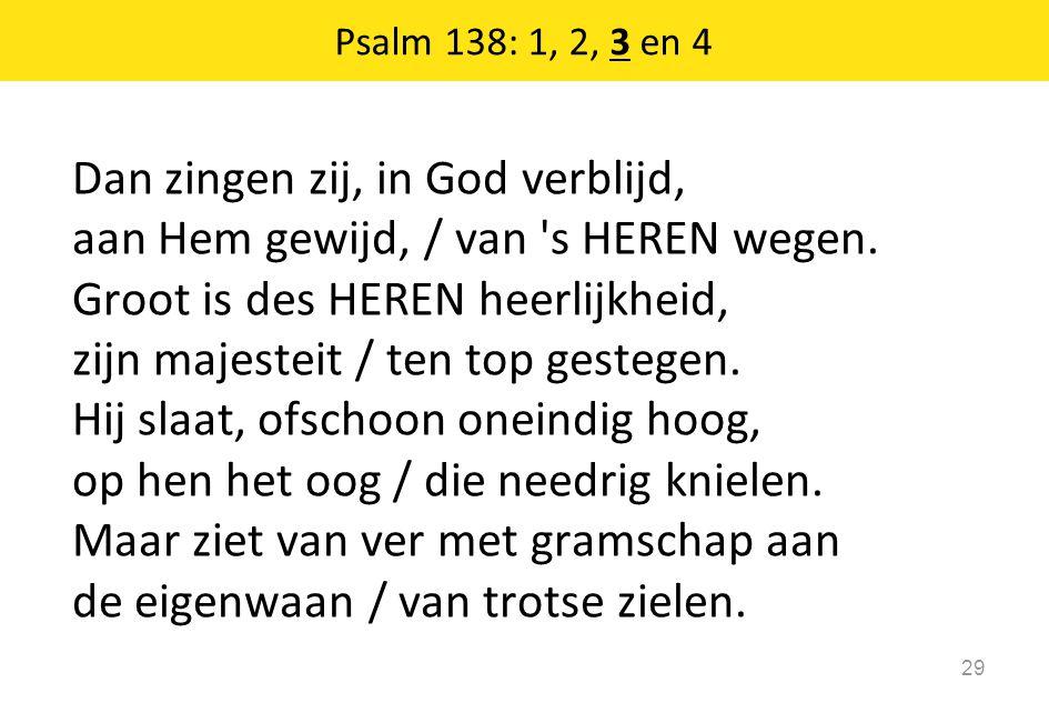 Dan zingen zij, in God verblijd, aan Hem gewijd, / van 's HEREN wegen. Groot is des HEREN heerlijkheid, zijn majesteit / ten top gestegen. Hij slaat,