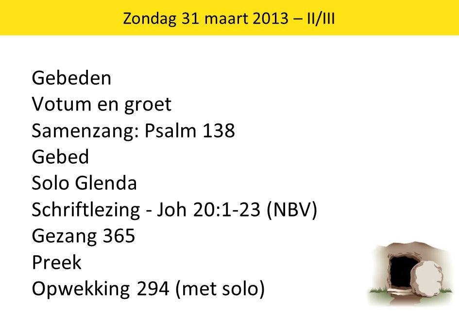 Gebeden Votum en groet Samenzang: Psalm 138 Gebed Solo Glenda Schriftlezing - Joh 20:1-23 (NBV) Gezang 365 Preek Opwekking 294 (met solo) 3 Zondag 31