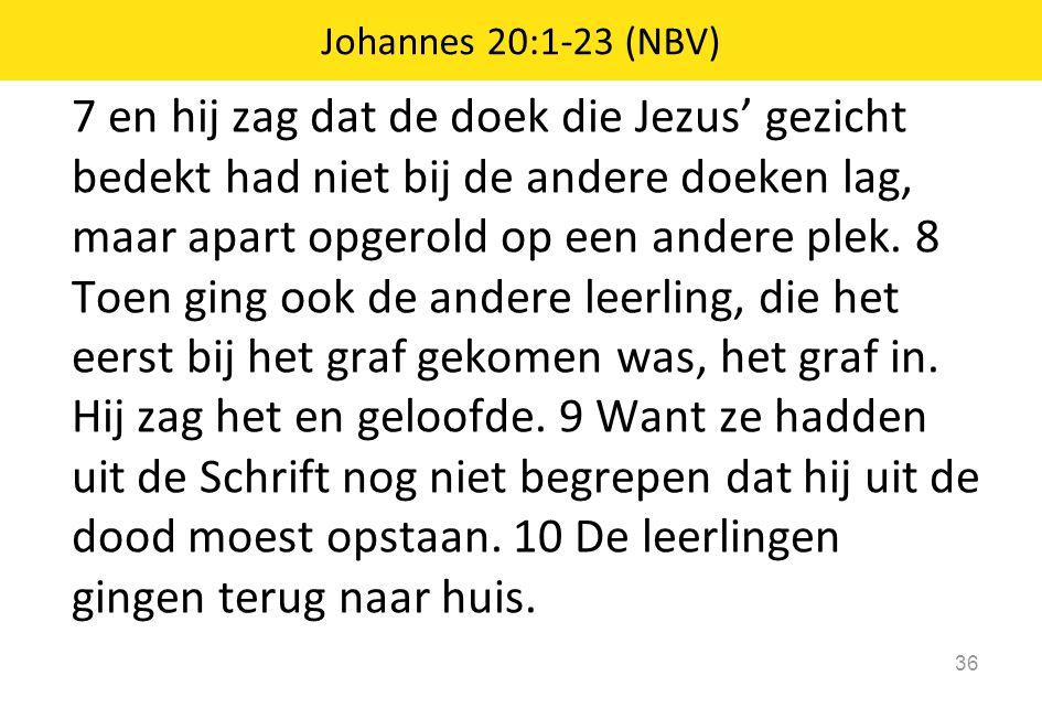 7 en hij zag dat de doek die Jezus' gezicht bedekt had niet bij de andere doeken lag, maar apart opgerold op een andere plek. 8 Toen ging ook de ander