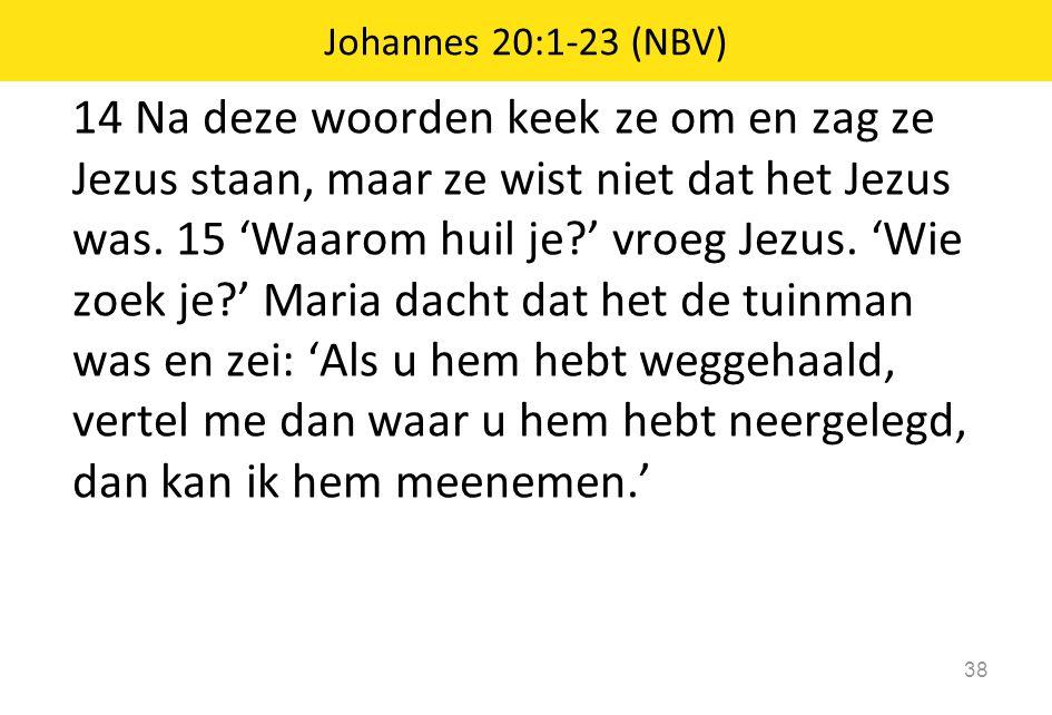 14 Na deze woorden keek ze om en zag ze Jezus staan, maar ze wist niet dat het Jezus was. 15 'Waarom huil je?' vroeg Jezus. 'Wie zoek je?' Maria dacht
