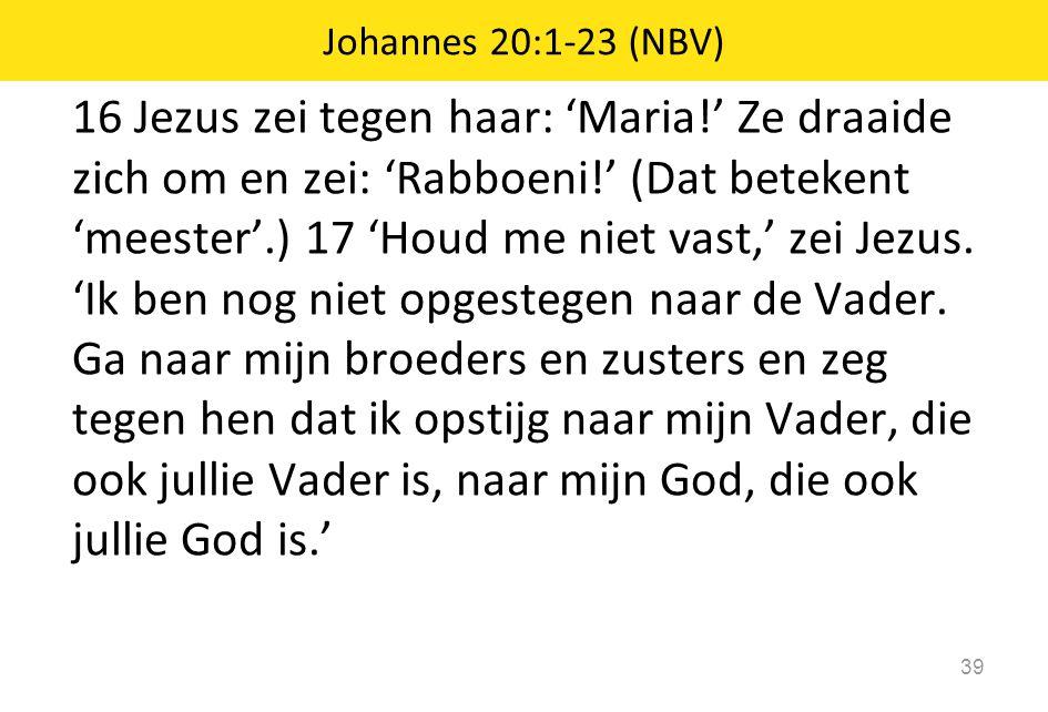 16 Jezus zei tegen haar: 'Maria!' Ze draaide zich om en zei: 'Rabboeni!' (Dat betekent 'meester'.) 17 'Houd me niet vast,' zei Jezus. 'Ik ben nog niet