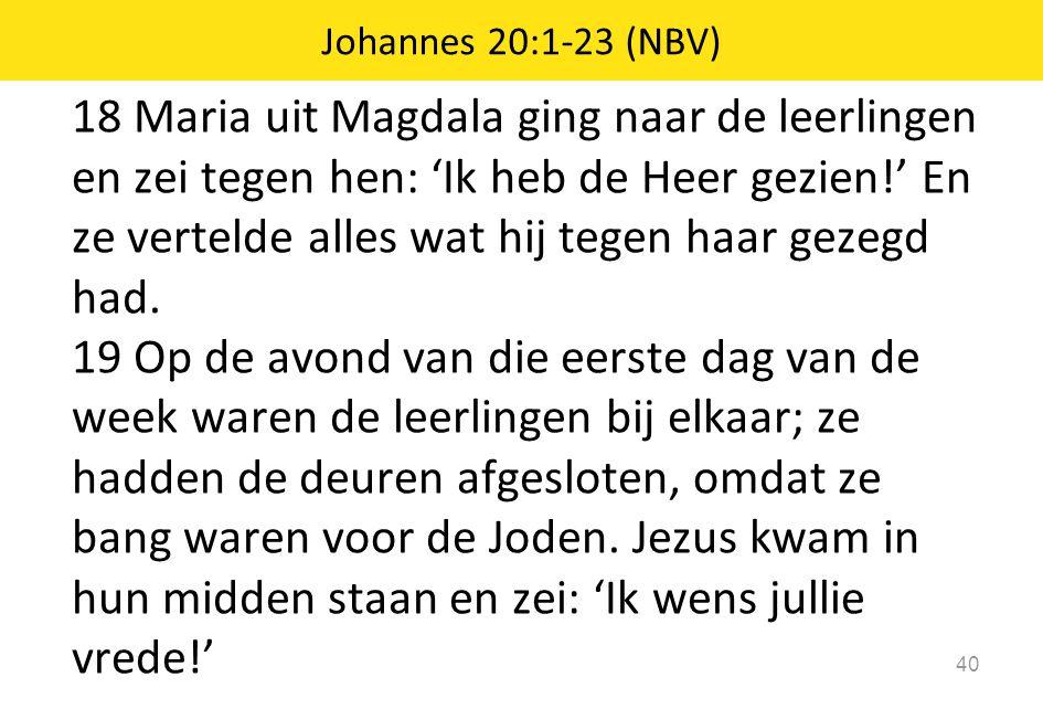 18 Maria uit Magdala ging naar de leerlingen en zei tegen hen: 'Ik heb de Heer gezien!' En ze vertelde alles wat hij tegen haar gezegd had. 19 Op de a