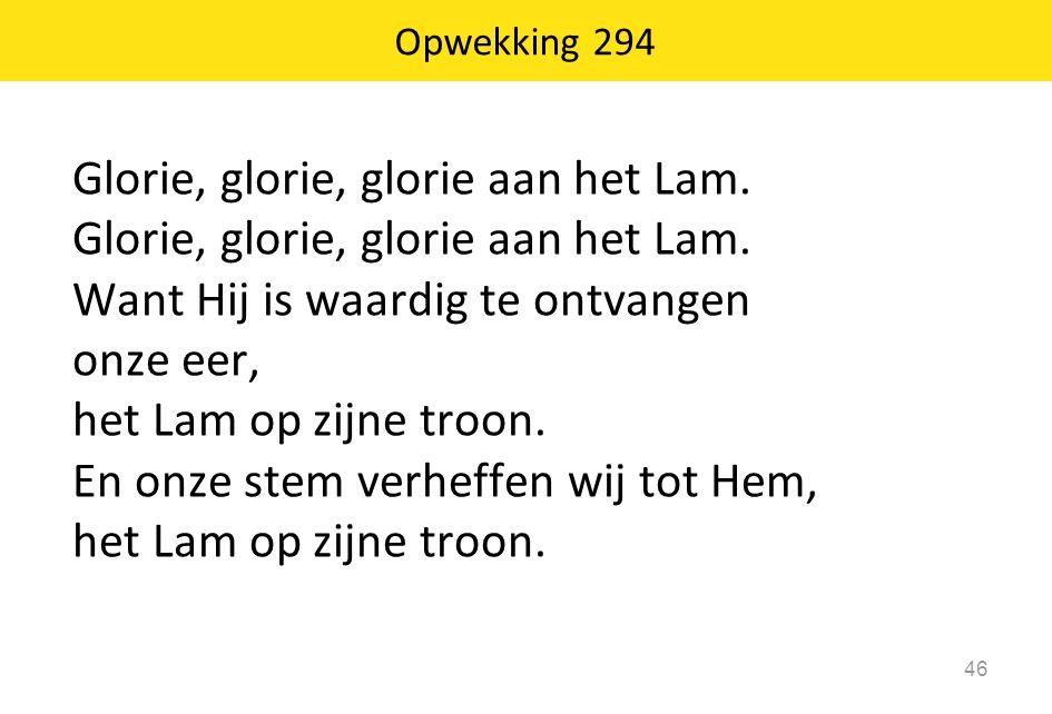 Glorie, glorie, glorie aan het Lam. Want Hij is waardig te ontvangen onze eer, het Lam op zijne troon. En onze stem verheffen wij tot Hem, het Lam op