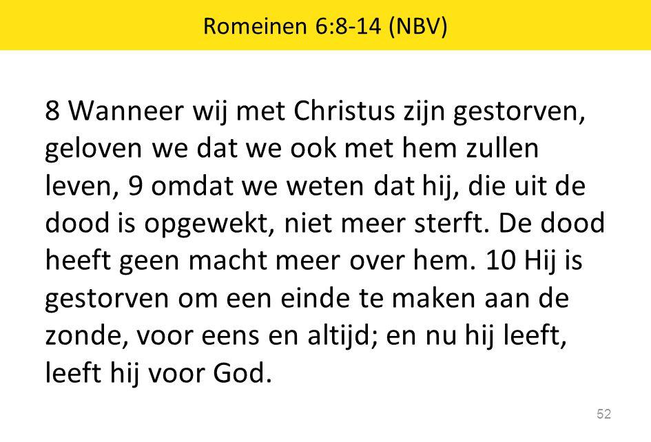 8 Wanneer wij met Christus zijn gestorven, geloven we dat we ook met hem zullen leven, 9 omdat we weten dat hij, die uit de dood is opgewekt, niet mee