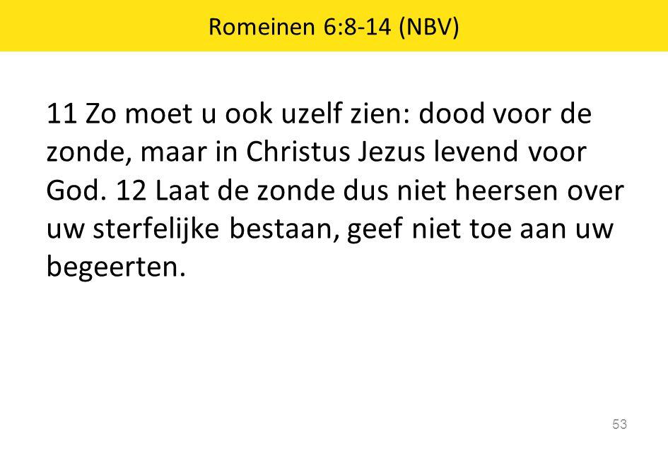 11 Zo moet u ook uzelf zien: dood voor de zonde, maar in Christus Jezus levend voor God. 12 Laat de zonde dus niet heersen over uw sterfelijke bestaan