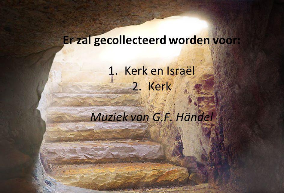 Er zal gecollecteerd worden voor: 1. Kerk en Israël 2. Kerk Muziek van G.F. Händel