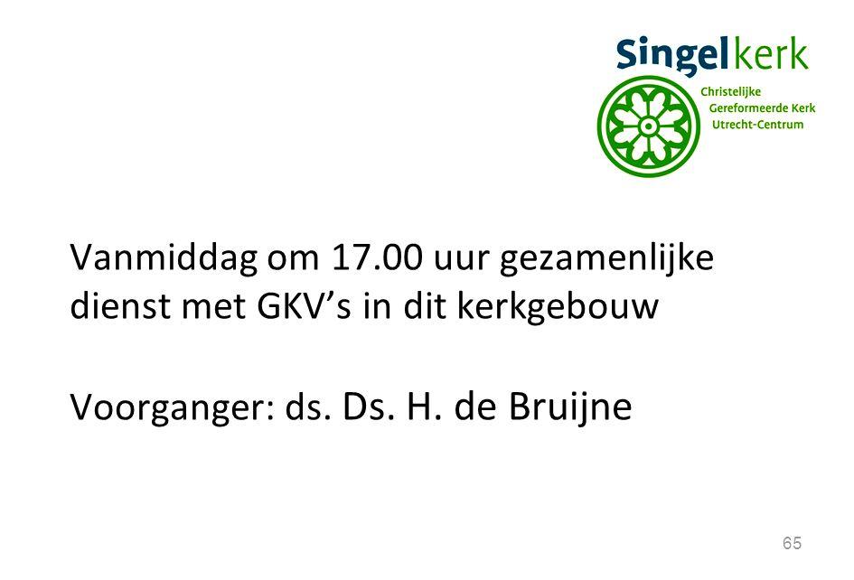 65 Vanmiddag om 17.00 uur gezamenlijke dienst met GKV's in dit kerkgebouw Voorganger: ds. Ds. H. de Bruijne