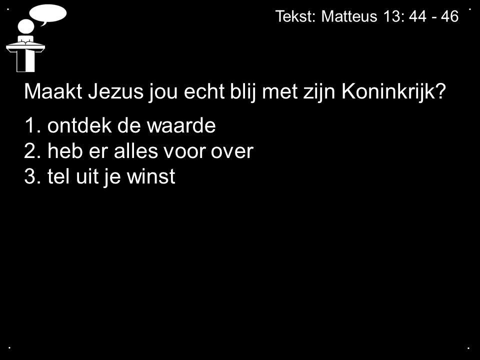 .... Tekst: Matteus 13: 44 - 46 Maakt Jezus jou echt blij met zijn Koninkrijk? 1. ontdek de waarde 2. heb er alles voor over 3. tel uit je winst