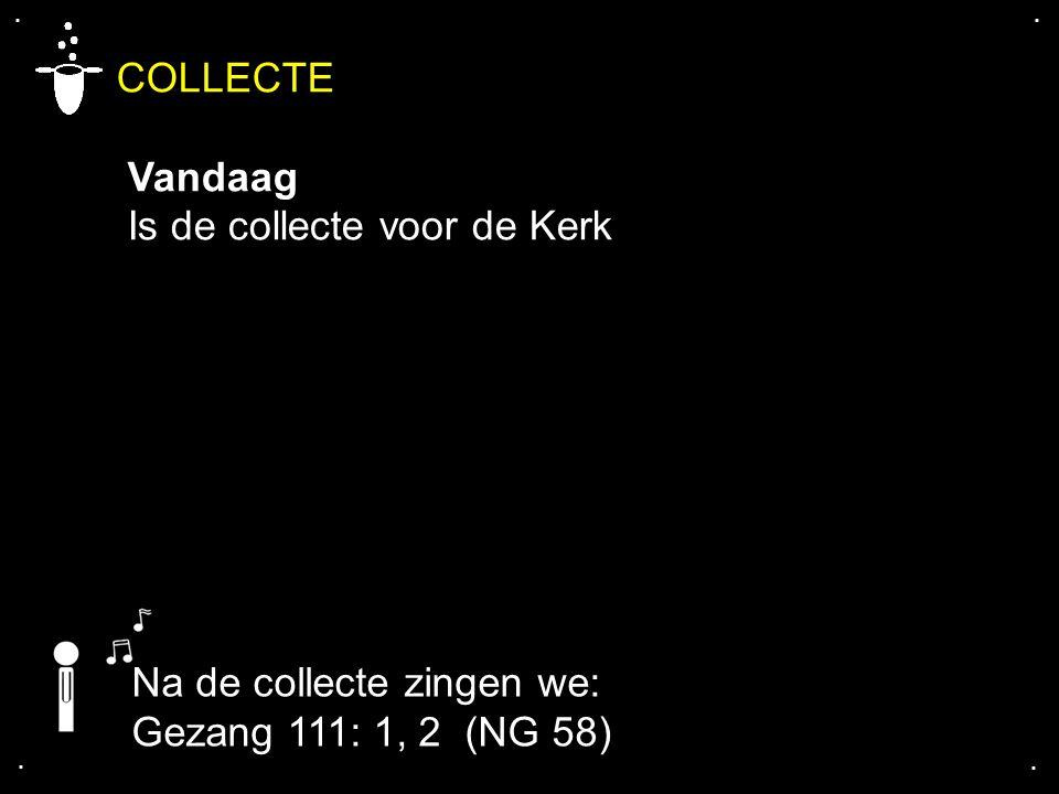 .... COLLECTE Vandaag Is de collecte voor de Kerk Na de collecte zingen we: Gezang 111: 1, 2 (NG 58)