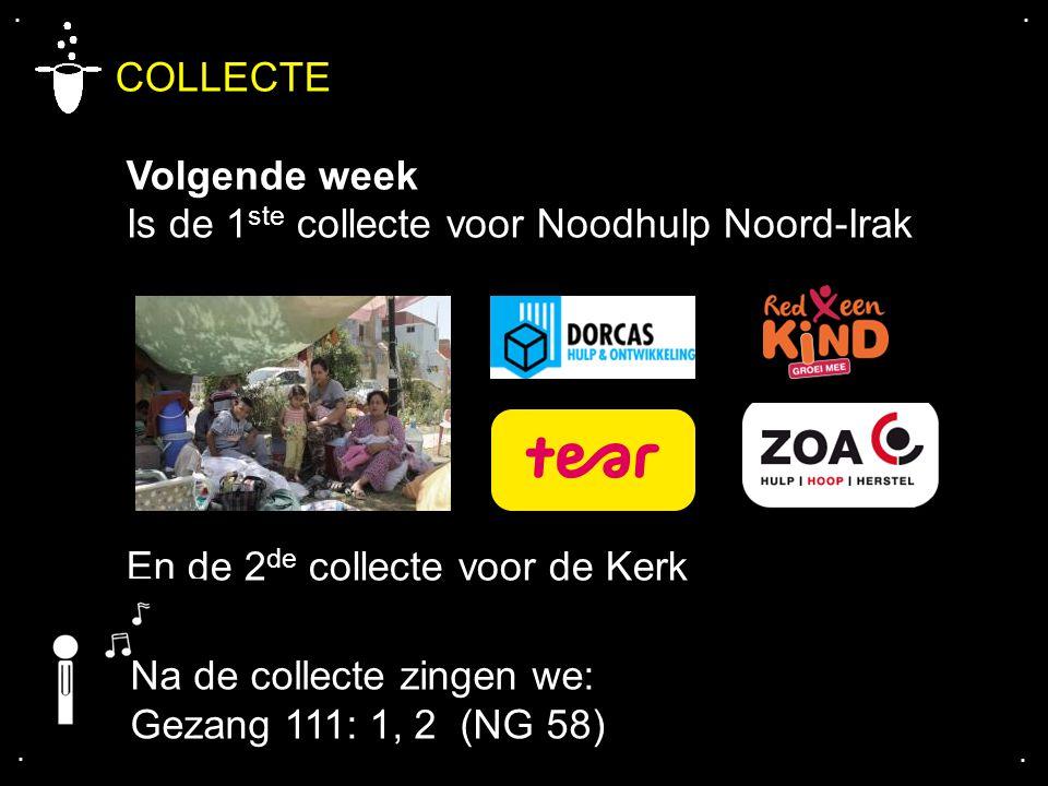 .... COLLECTE Volgende week Is de 1 ste collecte voor Noodhulp Noord-Irak En de 2 de collecte voor de Kerk Na de collecte zingen we: Gezang 111: 1, 2