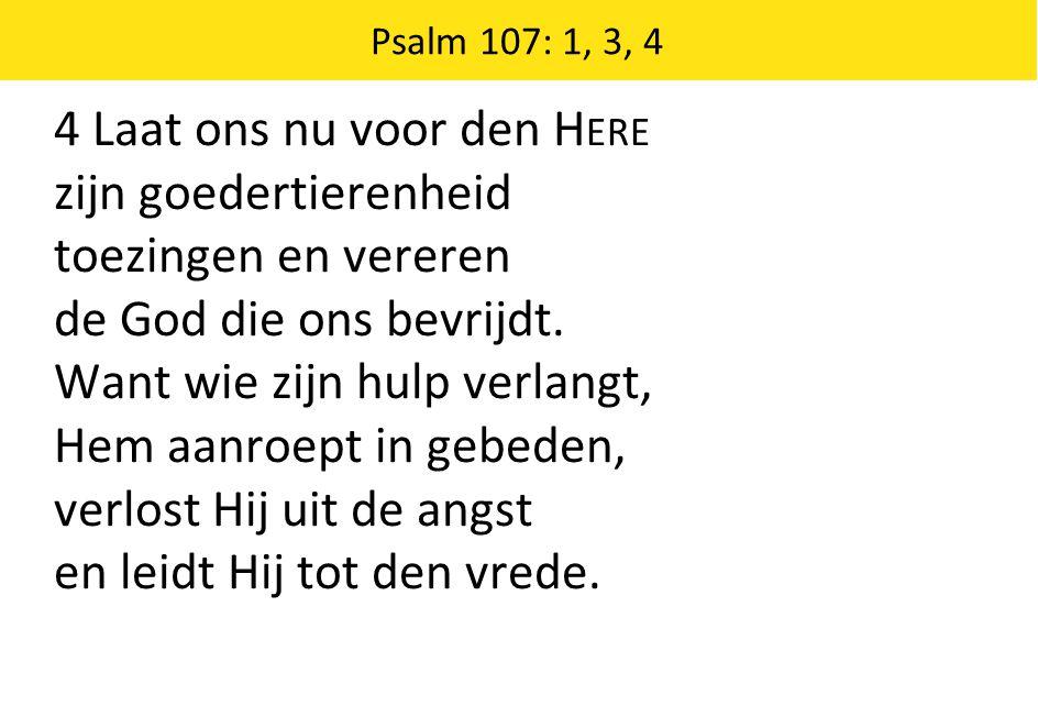 4 Laat ons nu voor den H ERE zijn goedertierenheid toezingen en vereren de God die ons bevrijdt. Want wie zijn hulp verlangt, Hem aanroept in gebeden,