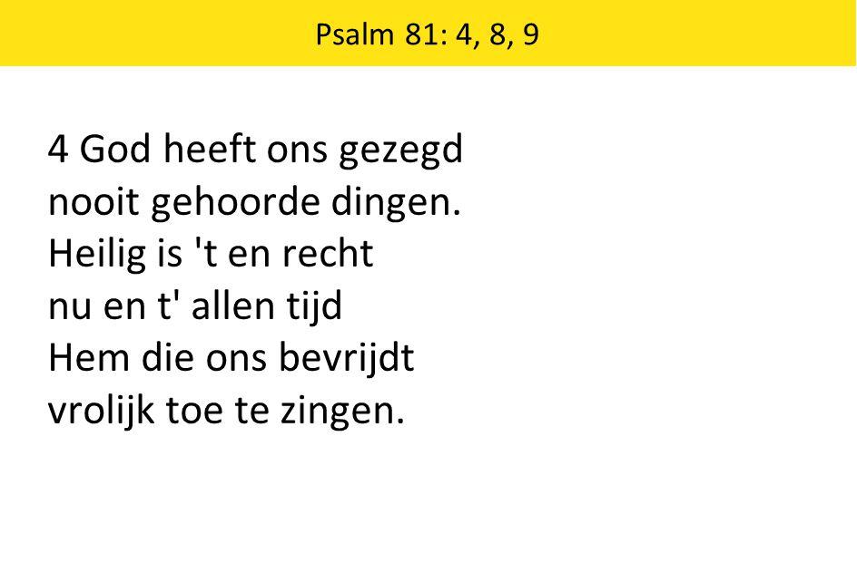 4 God heeft ons gezegd nooit gehoorde dingen. Heilig is 't en recht nu en t' allen tijd Hem die ons bevrijdt vrolijk toe te zingen. Psalm 81: 4, 8, 9