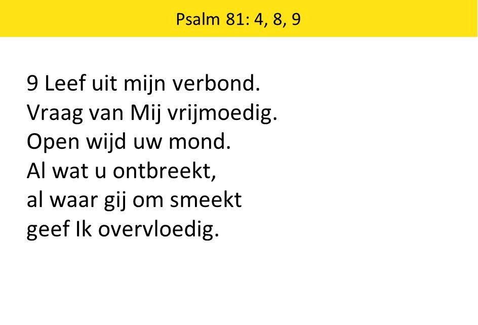 9 Leef uit mijn verbond. Vraag van Mij vrijmoedig. Open wijd uw mond. Al wat u ontbreekt, al waar gij om smeekt geef Ik overvloedig. Psalm 81: 4, 8, 9