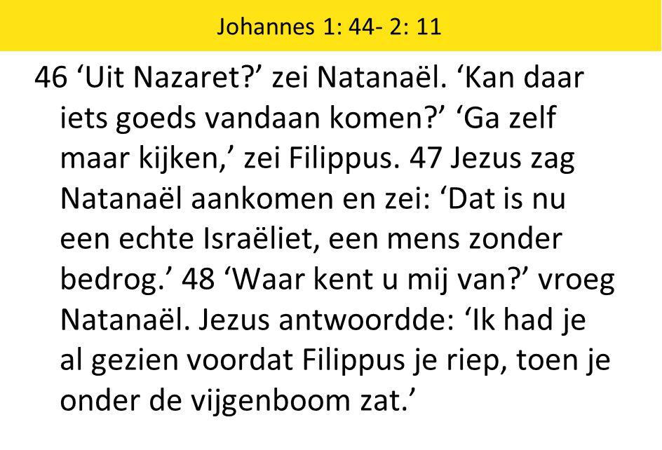 46 'Uit Nazaret?' zei Natanaël. 'Kan daar iets goeds vandaan komen?' 'Ga zelf maar kijken,' zei Filippus. 47 Jezus zag Natanaël aankomen en zei: 'Dat