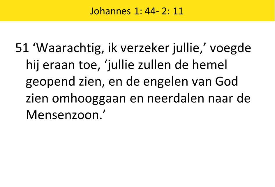 51 'Waarachtig, ik verzeker jullie,' voegde hij eraan toe, 'jullie zullen de hemel geopend zien, en de engelen van God zien omhooggaan en neerdalen na