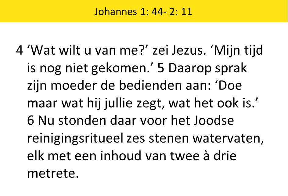 4 'Wat wilt u van me?' zei Jezus. 'Mijn tijd is nog niet gekomen.' 5 Daarop sprak zijn moeder de bedienden aan: 'Doe maar wat hij jullie zegt, wat het