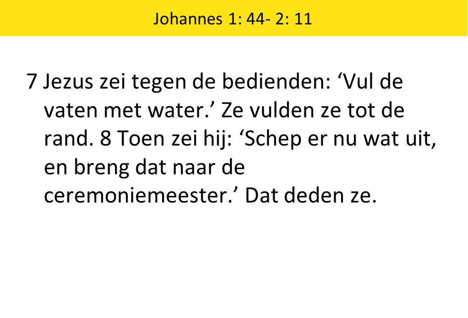 7 Jezus zei tegen de bedienden: 'Vul de vaten met water.' Ze vulden ze tot de rand. 8 Toen zei hij: 'Schep er nu wat uit, en breng dat naar de ceremon