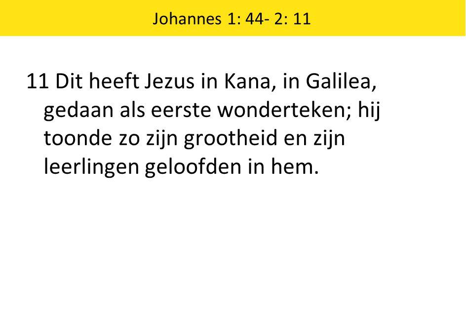 11 Dit heeft Jezus in Kana, in Galilea, gedaan als eerste wonderteken; hij toonde zo zijn grootheid en zijn leerlingen geloofden in hem. Johannes 1: 4