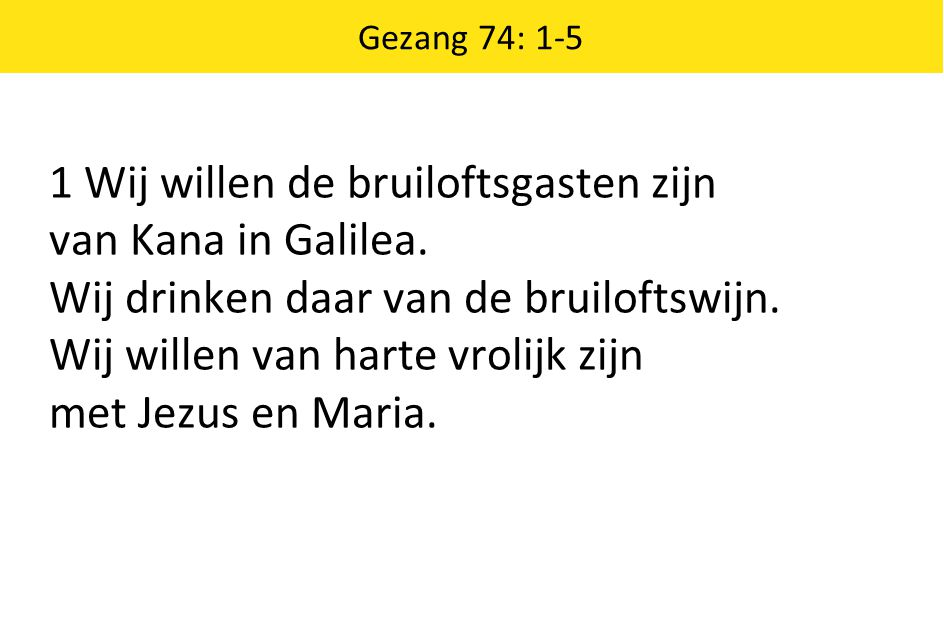 Gezang 74: 1-5 1 Wij willen de bruiloftsgasten zijn van Kana in Galilea. Wij drinken daar van de bruiloftswijn. Wij willen van harte vrolijk zijn met