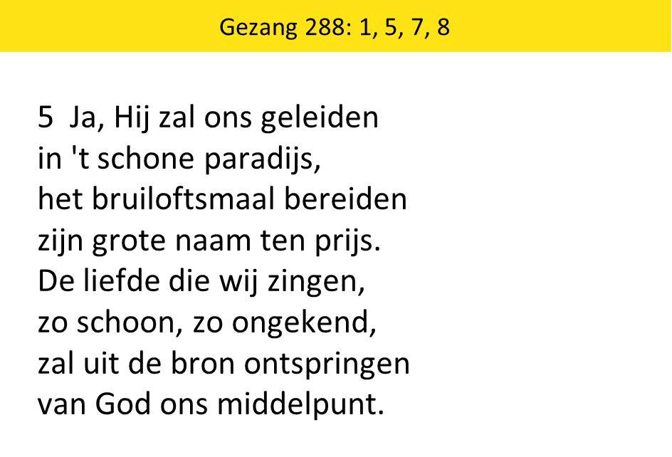 Gezang 288: 1, 5, 7, 8 5 Ja, Hij zal ons geleiden in 't schone paradijs, het bruiloftsmaal bereiden zijn grote naam ten prijs. De liefde die wij zinge