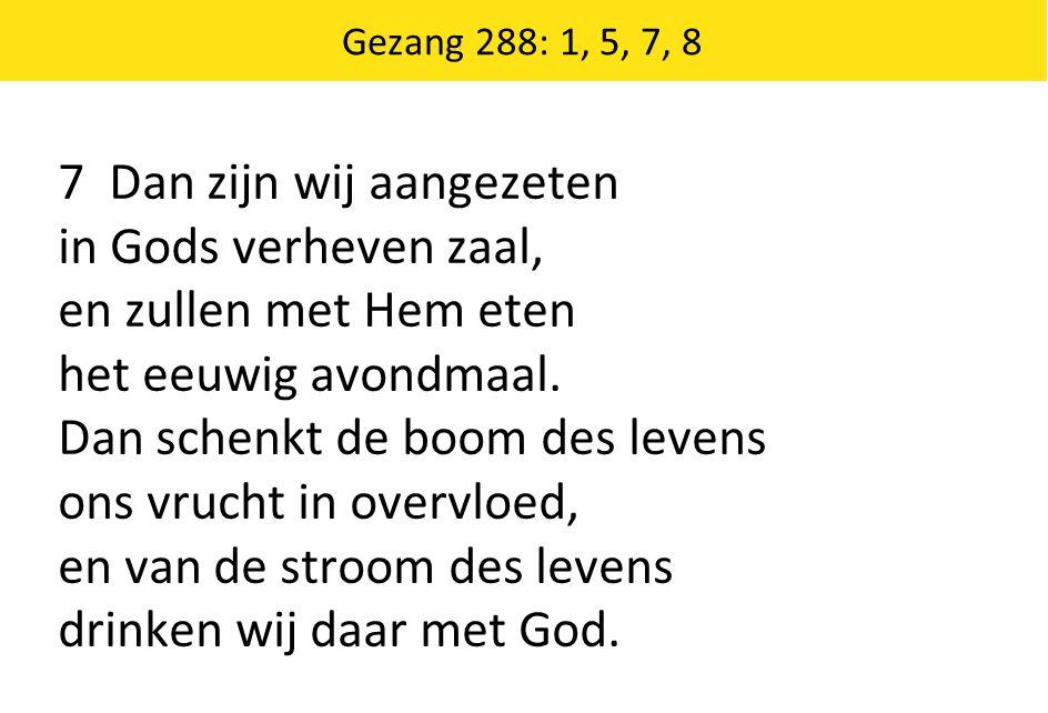Gezang 288: 1, 5, 7, 8 7 Dan zijn wij aangezeten in Gods verheven zaal, en zullen met Hem eten het eeuwig avondmaal. Dan schenkt de boom des levens on