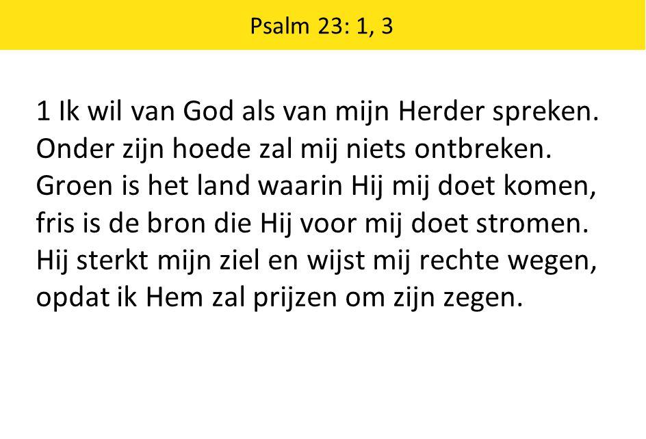 Psalm 23: 1, 3 1 Ik wil van God als van mijn Herder spreken. Onder zijn hoede zal mij niets ontbreken. Groen is het land waarin Hij mij doet komen, fr
