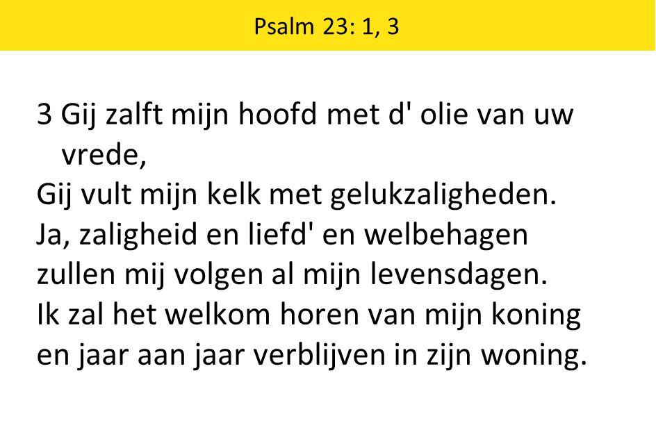 Psalm 23: 1, 3 3 Gij zalft mijn hoofd met d' olie van uw vrede, Gij vult mijn kelk met gelukzaligheden. Ja, zaligheid en liefd' en welbehagen zullen m