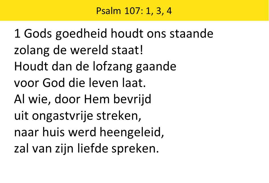 1 Gods goedheid houdt ons staande zolang de wereld staat! Houdt dan de lofzang gaande voor God die leven laat. Al wie, door Hem bevrijd uit ongastvrij