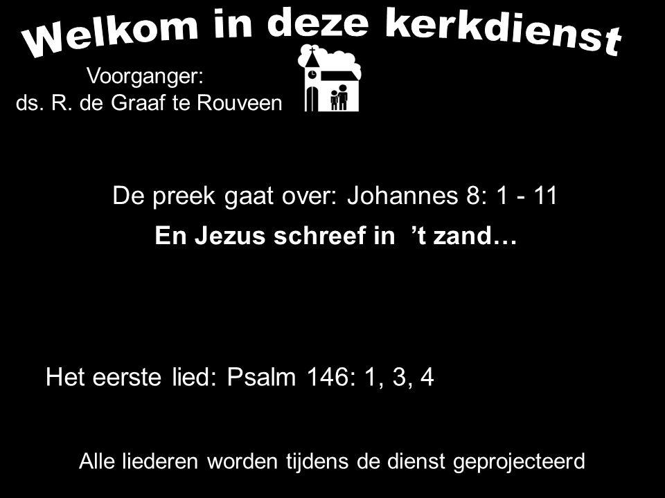 De preek gaat over: Johannes 8: 1 - 11 En Jezus schreef in 't zand… Alle liederen worden tijdens de dienst geprojecteerd Het eerste lied: Psalm 146: 1, 3, 4 Voorganger: ds.