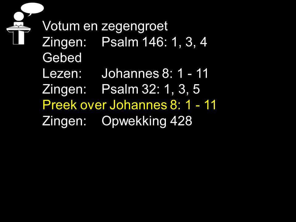 Votum en zegengroet Zingen: Psalm 146: 1, 3, 4 Gebed Lezen: Johannes 8: 1 - 11 Zingen: Psalm 32: 1, 3, 5 Preek over Johannes 8: 1 - 11 Zingen: Opwekki