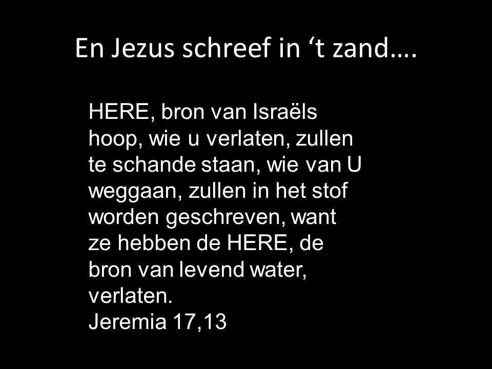 HERE, bron van Israëls hoop, wie u verlaten, zullen te schande staan, wie van U weggaan, zullen in het stof worden geschreven, want ze hebben de HERE, de bron van levend water, verlaten.