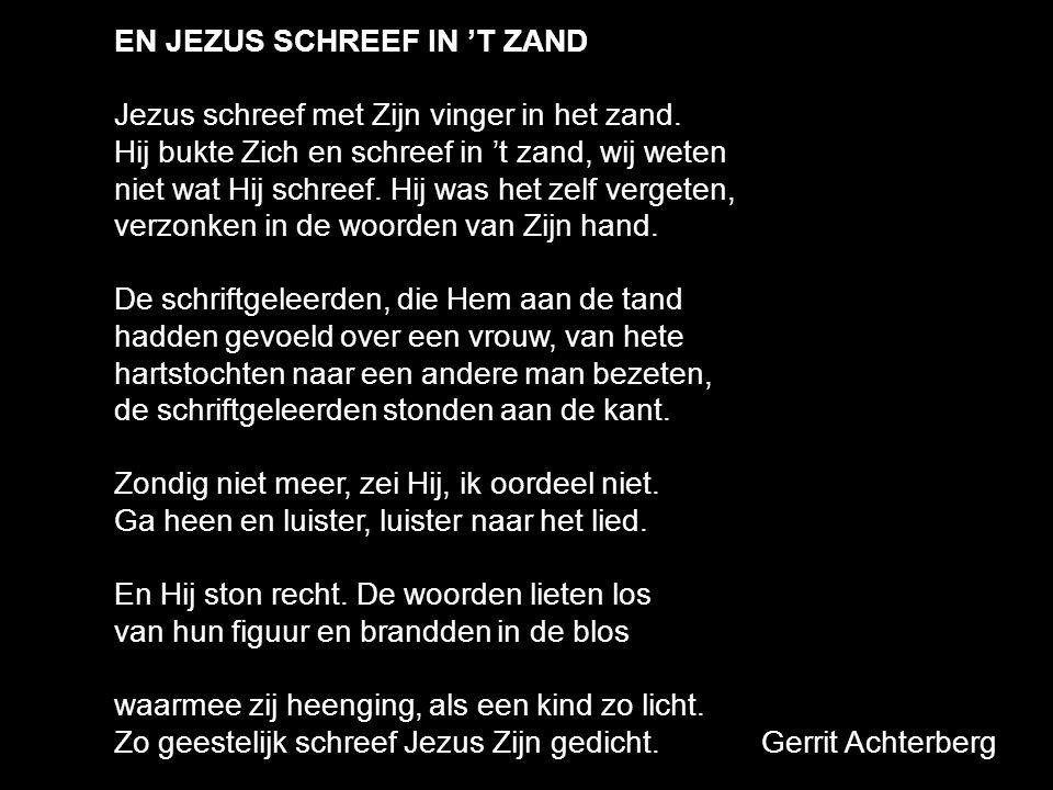 EN JEZUS SCHREEF IN 'T ZAND Jezus schreef met Zijn vinger in het zand. Hij bukte Zich en schreef in 't zand, wij weten niet wat Hij schreef. Hij was h
