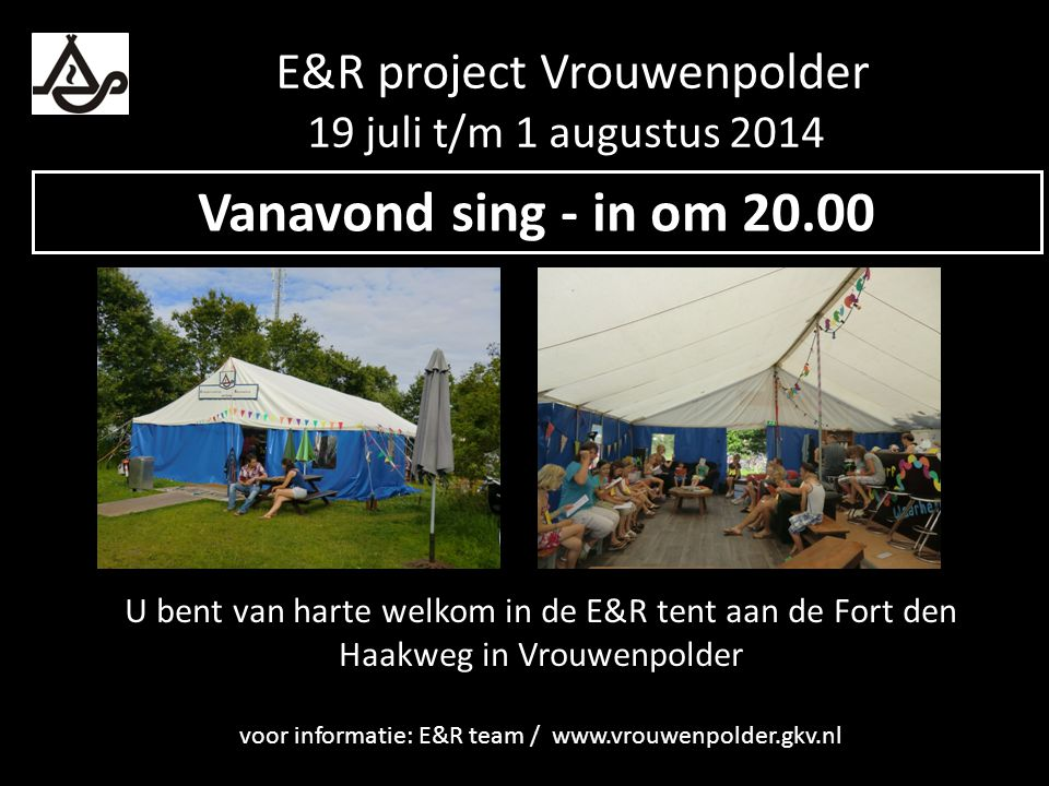 U bent van harte welkom in de E&R tent aan de Fort den Haakweg in Vrouwenpolder voor informatie: E&R team / www.vrouwenpolder.gkv.nl Vanavond sing - in om 20.00 E&R project Vrouwenpolder 19 juli t/m 1 augustus 2014