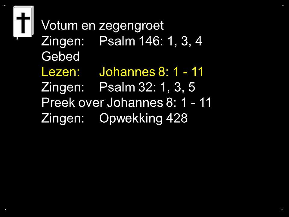 .... Votum en zegengroet Zingen: Psalm 146: 1, 3, 4 Gebed Lezen: Johannes 8: 1 - 11 Zingen: Psalm 32: 1, 3, 5 Preek over Johannes 8: 1 - 11 Zingen: Op
