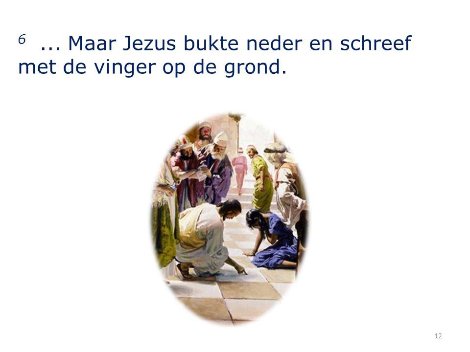 6... Maar Jezus bukte neder en schreef met de vinger op de grond. 12