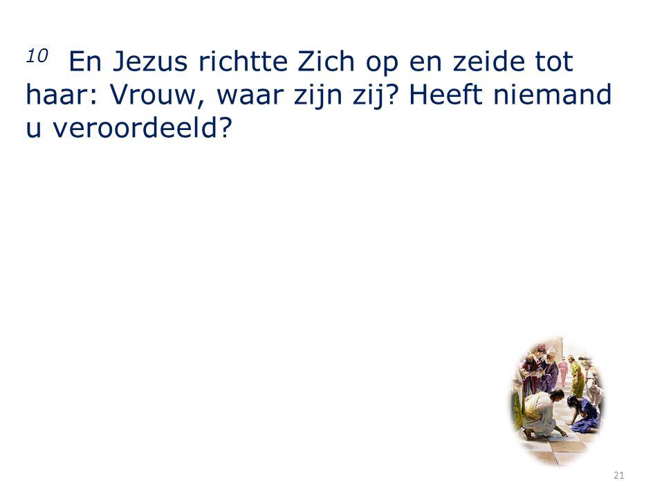 10 En Jezus richtte Zich op en zeide tot haar: Vrouw, waar zijn zij.