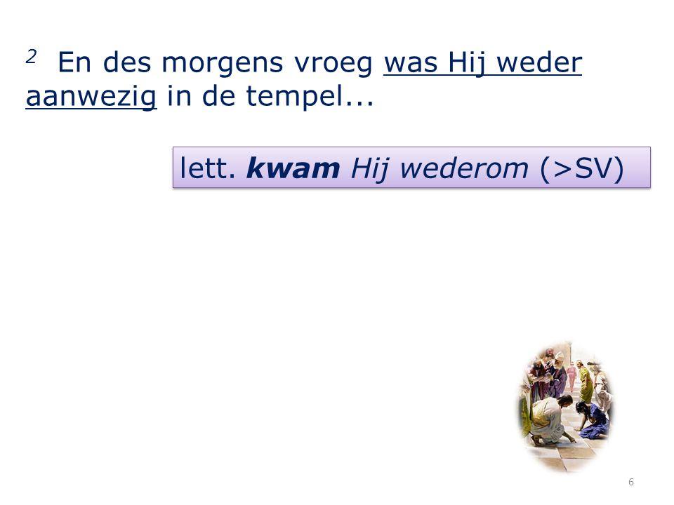 2 En des morgens vroeg was Hij weder aanwezig in de tempel... lett. kwam Hij wederom (>SV) 6